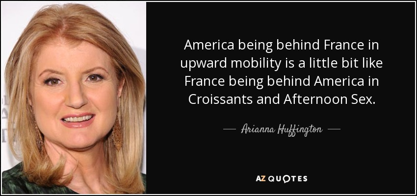 America being behind France in upward mobility is a little bit like France being behind America in Croissants and Afternoon Sex. - Arianna Huffington