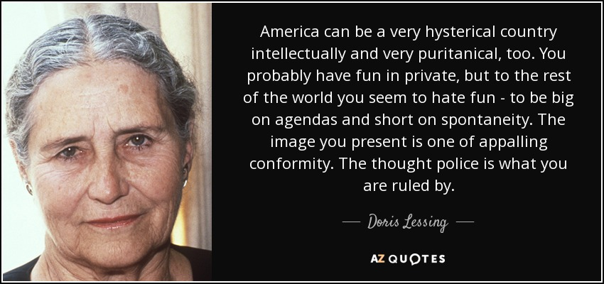 America can be a very hysterical country intellectually and very puritanical, too. You probably have fun in private, but to the rest of the world you seem to hate fun - to be big on agendas and short on spontaneity. The image you present is one of appalling conformity. The thought police is what you are ruled by. - Doris Lessing