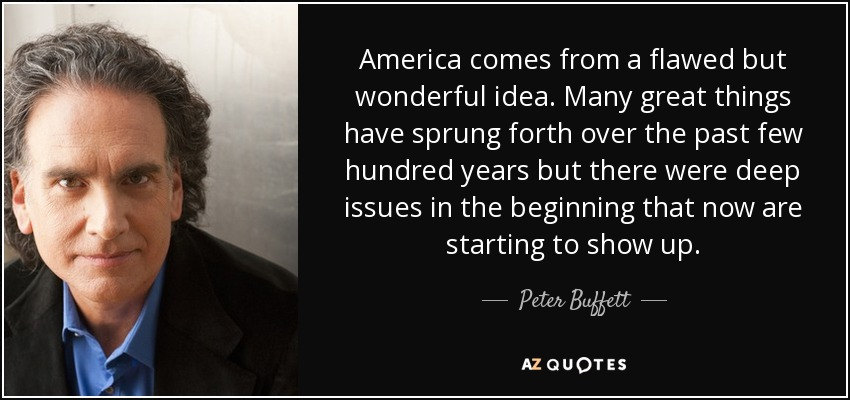America comes from a flawed but wonderful idea. Many great things have sprung forth over the past few hundred years but there were deep issues in the beginning that now are starting to show up. - Peter Buffett