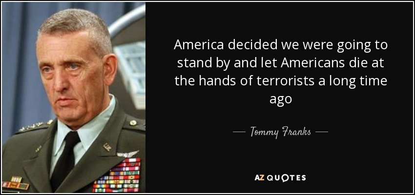 America decided we were going to stand by and let Americans die at the hands of terrorists a long time ago - Tommy Franks