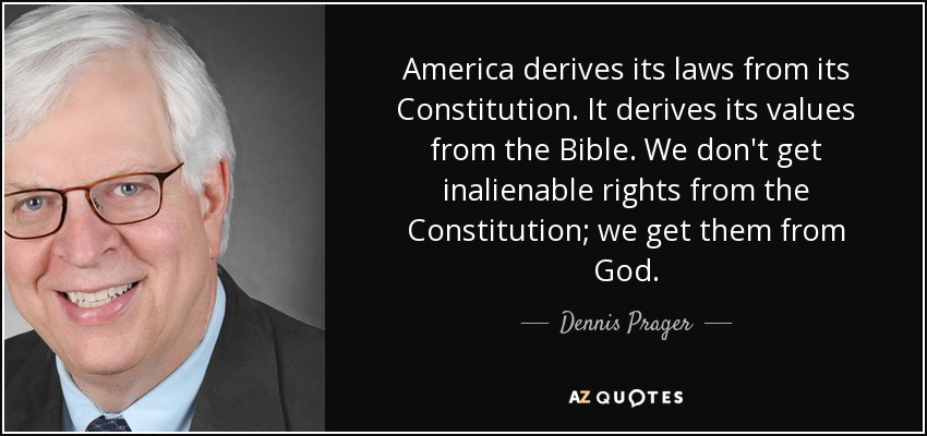 America derives its laws from its Constitution. It derives its values from the Bible. We don't get inalienable rights from the Constitution; we get them from God. - Dennis Prager