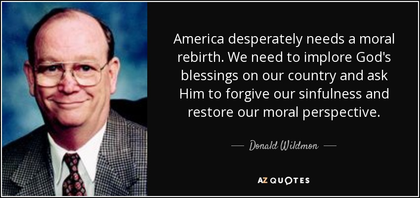 America desperately needs a moral rebirth. We need to implore God's blessings on our country and ask Him to forgive our sinfulness and restore our moral perspective. - Donald Wildmon