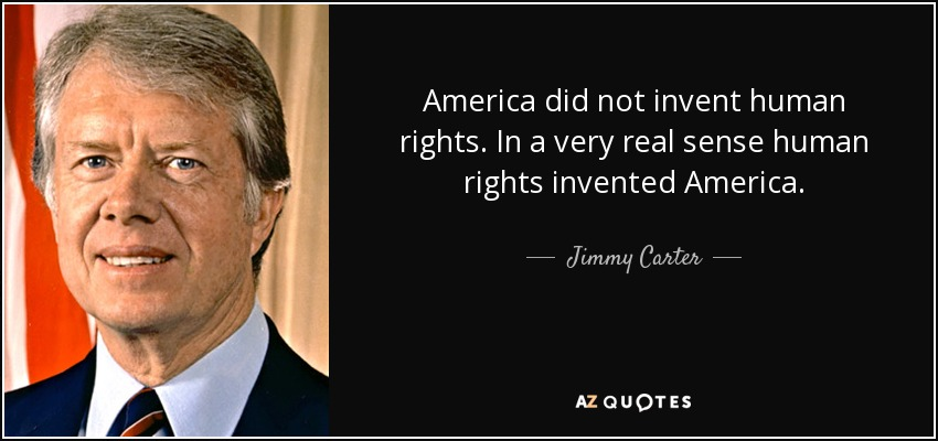 America did not invent human rights. In a very real sense human rights invented America. - Jimmy Carter