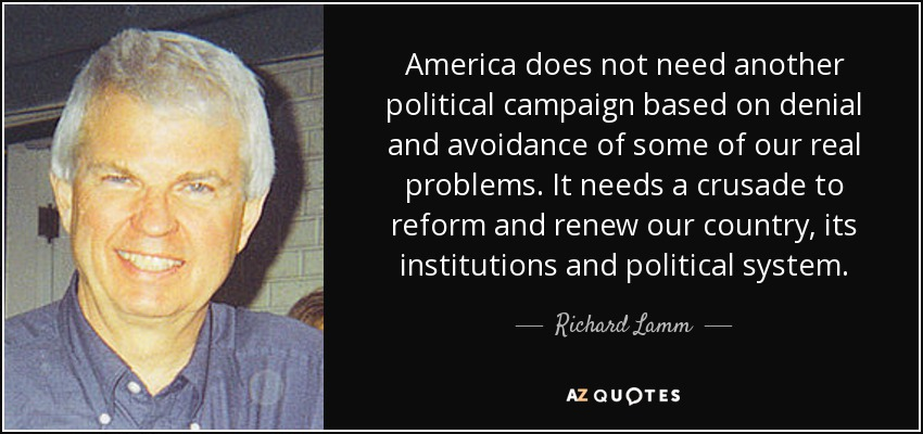 America does not need another political campaign based on denial and avoidance of some of our real problems. It needs a crusade to reform and renew our country, its institutions and political system. - Richard Lamm
