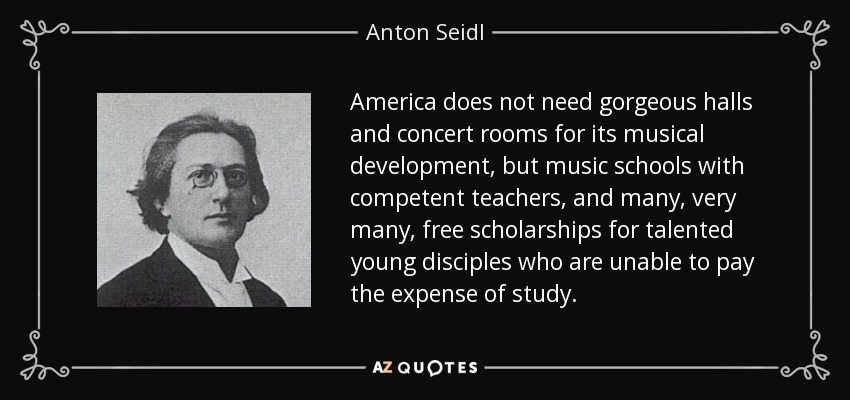 America does not need gorgeous halls and concert rooms for its musical development, but music schools with competent teachers, and many, very many, free scholarships for talented young disciples who are unable to pay the expense of study. - Anton Seidl