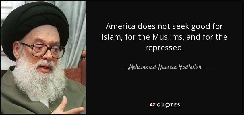 America does not seek good for Islam, for the Muslims, and for the repressed. - Mohammad Hussein Fadlallah