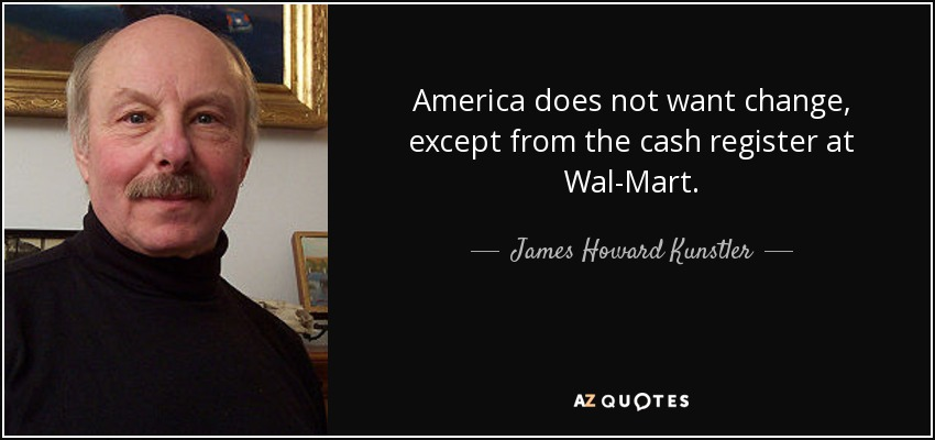 America does not want change, except from the cash register at Wal-Mart. - James Howard Kunstler