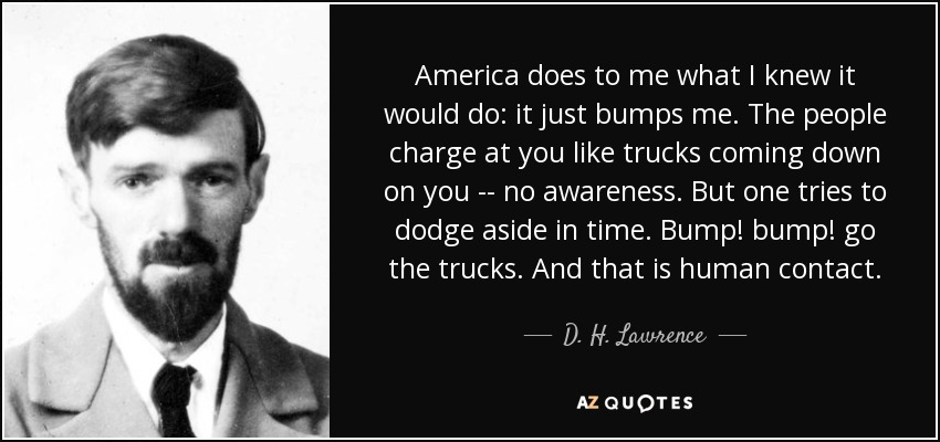 America does to me what I knew it would do: it just bumps me. The people charge at you like trucks coming down on you -- no awareness. But one tries to dodge aside in time. Bump! bump! go the trucks. And that is human contact. - D. H. Lawrence