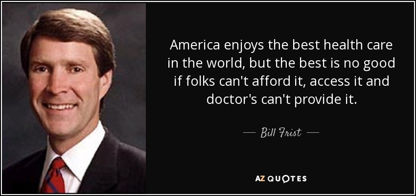 America enjoys the best health care in the world, but the best is no good if folks can't afford it, access it and doctor's can't provide it. - Bill Frist