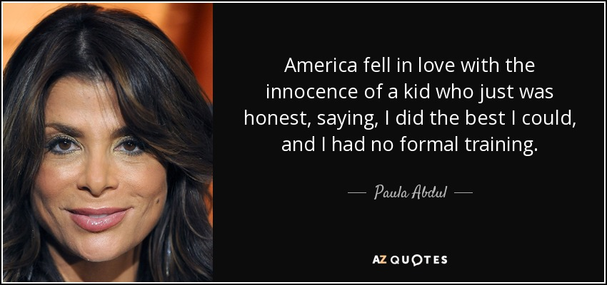 America fell in love with the innocence of a kid who just was honest, saying, I did the best I could, and I had no formal training. - Paula Abdul