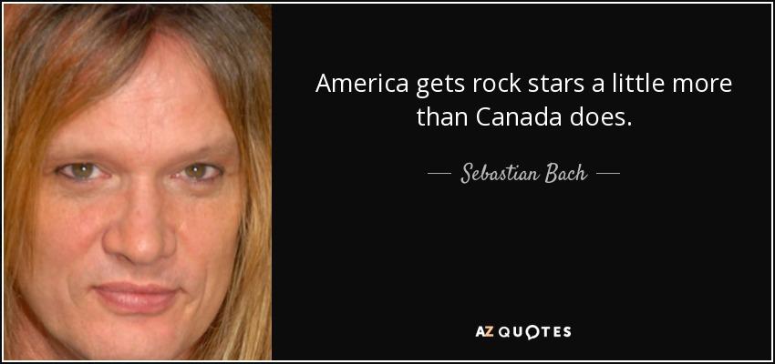 America gets rock stars a little more than Canada does. - Sebastian Bach