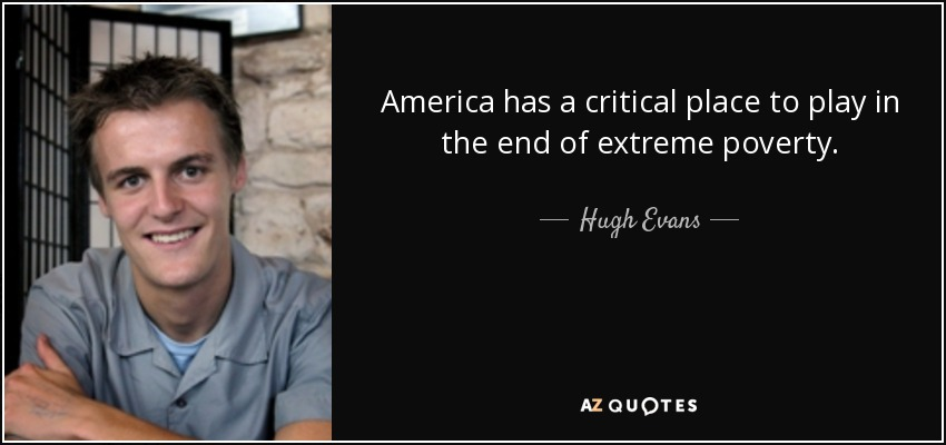 America has a critical place to play in the end of extreme poverty. - Hugh Evans