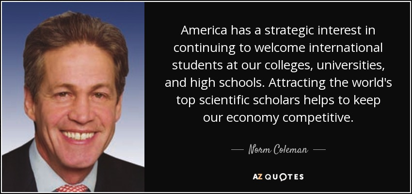 America has a strategic interest in continuing to welcome international students at our colleges, universities, and high schools. Attracting the world's top scientific scholars helps to keep our economy competitive. - Norm Coleman