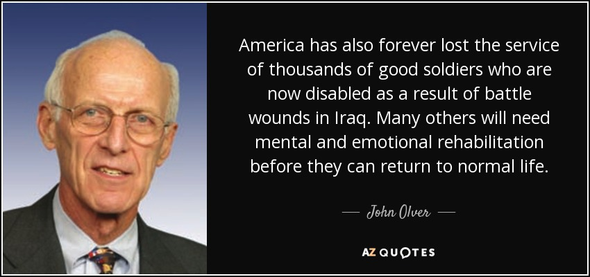America has also forever lost the service of thousands of good soldiers who are now disabled as a result of battle wounds in Iraq. Many others will need mental and emotional rehabilitation before they can return to normal life. - John Olver