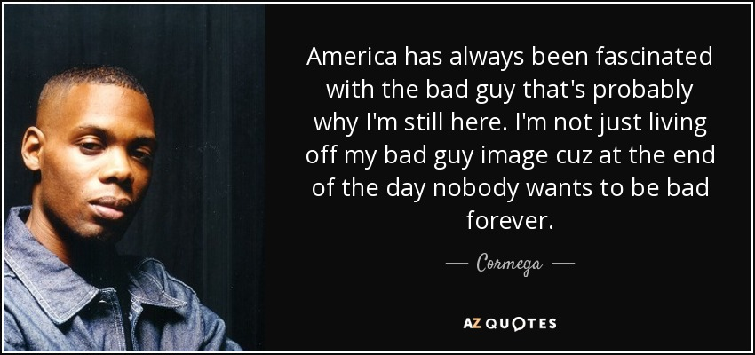 America has always been fascinated with the bad guy that's probably why I'm still here. I'm not just living off my bad guy image cuz at the end of the day nobody wants to be bad forever. - Cormega