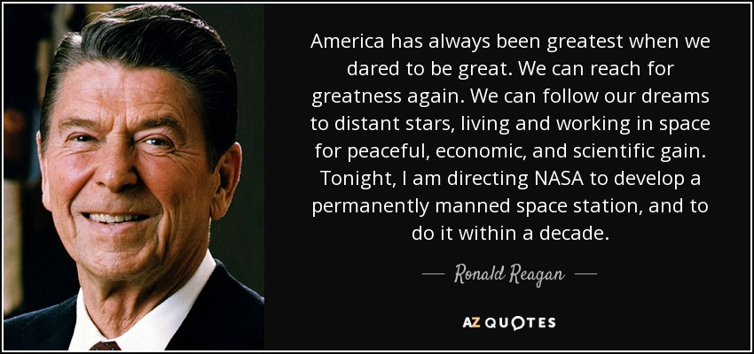 America has always been greatest when we dared to be great. We can reach for greatness again. We can follow our dreams to distant stars, living and working in space for peaceful, economic, and scientific gain. Tonight, I am directing NASA to develop a permanently manned space station, and to do it within a decade. - Ronald Reagan