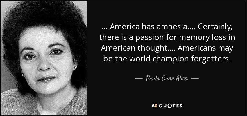 ... America has amnesia. ... Certainly, there is a passion for memory loss in American thought. ... Americans may be the world champion forgetters. - Paula Gunn Allen