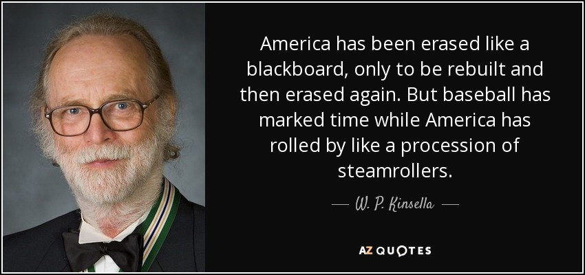 America has been erased like a blackboard, only to be rebuilt and then erased again. But baseball has marked time while America has rolled by like a procession of steamrollers. - W. P. Kinsella