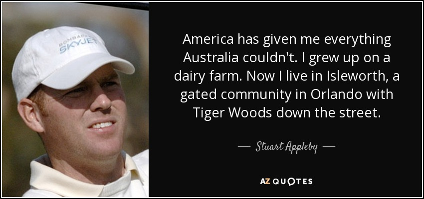 America has given me everything Australia couldn't. I grew up on a dairy farm. Now I live in Isleworth, a gated community in Orlando with Tiger Woods down the street. - Stuart Appleby