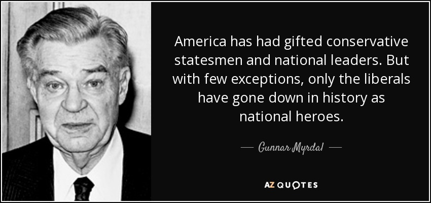 America has had gifted conservative statesmen and national leaders. But with few exceptions, only the liberals have gone down in history as national heroes. - Gunnar Myrdal