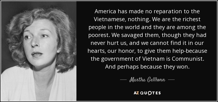 America has made no reparation to the Vietnamese, nothing. We are the richest people in the world and they are among the poorest. We savaged them, though they had never hurt us, and we cannot find it in our hearts, our honor, to give them help-because the government of Vietnam is Communist. And perhaps because they won. - Martha Gellhorn