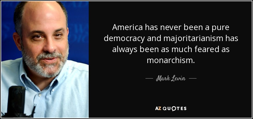 America has never been a pure democracy and majoritarianism has always been as much feared as monarchism. - Mark Levin