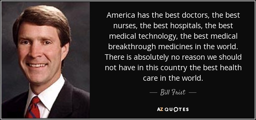 America has the best doctors, the best nurses, the best hospitals, the best medical technology, the best medical breakthrough medicines in the world. There is absolutely no reason we should not have in this country the best health care in the world. - Bill Frist