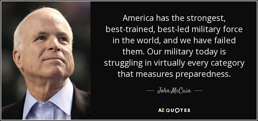 America has the strongest, best-trained, best-led military force in the world, and we have failed them. Our military today is struggling in virtually every category that measures preparedness. - John McCain