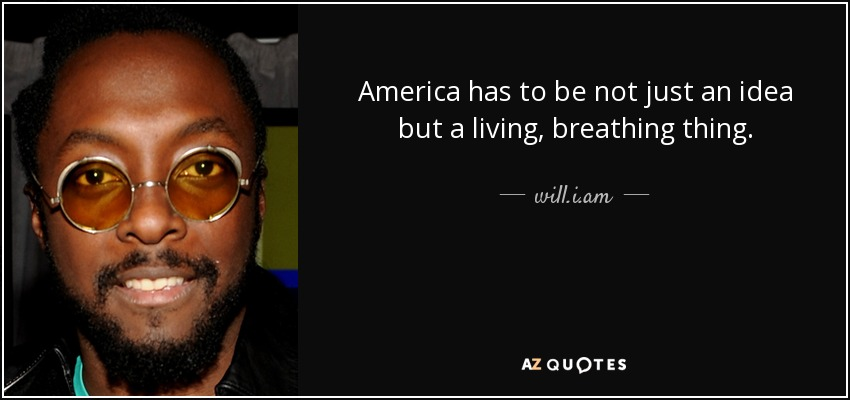 America has to be not just an idea but a living, breathing thing. - will.i.am