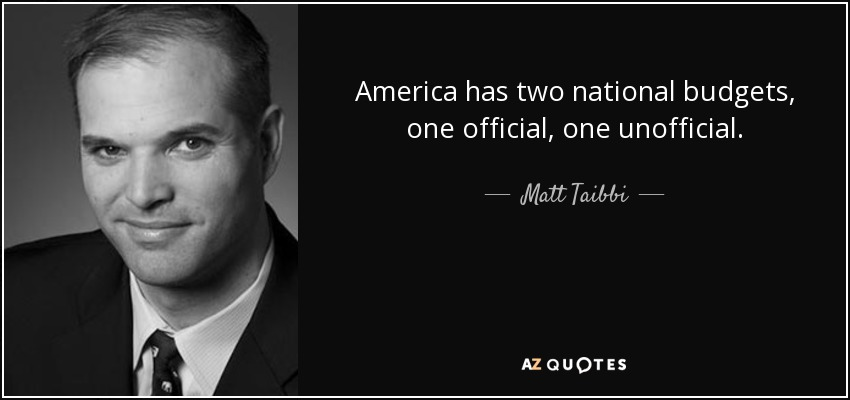 America has two national budgets, one official, one unofficial. - Matt Taibbi
