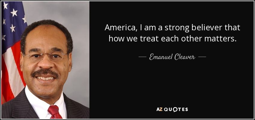 America, I am a strong believer that how we treat each other matters. - Emanuel Cleaver