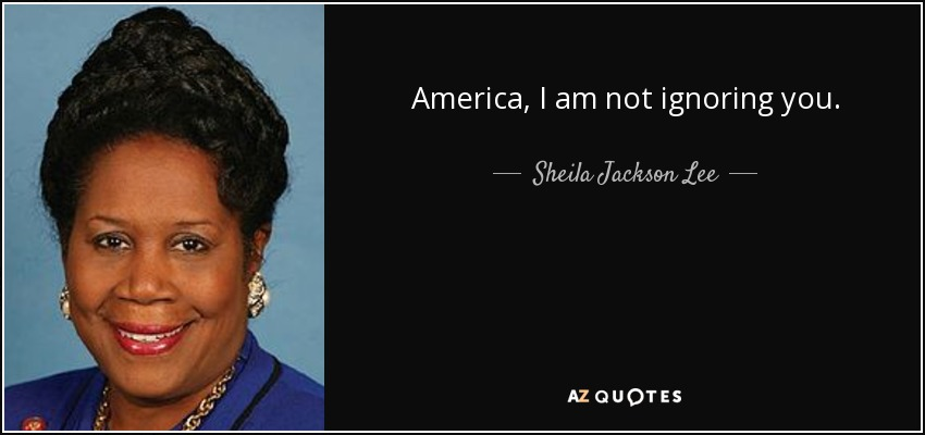 Sheila Jackson Lee Quote America I Am Not Ignoring You