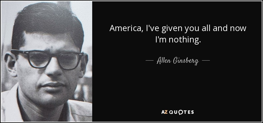 America, I've given you all and now I'm nothing. - Allen Ginsberg