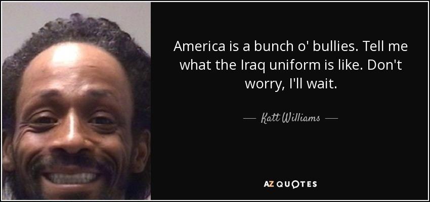America is a bunch o' bullies. Tell me what the Iraq uniform is like. Don't worry, I'll wait. - Katt Williams