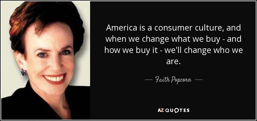 America is a consumer culture, and when we change what we buy - and how we buy it - we'll change who we are. - Faith Popcorn