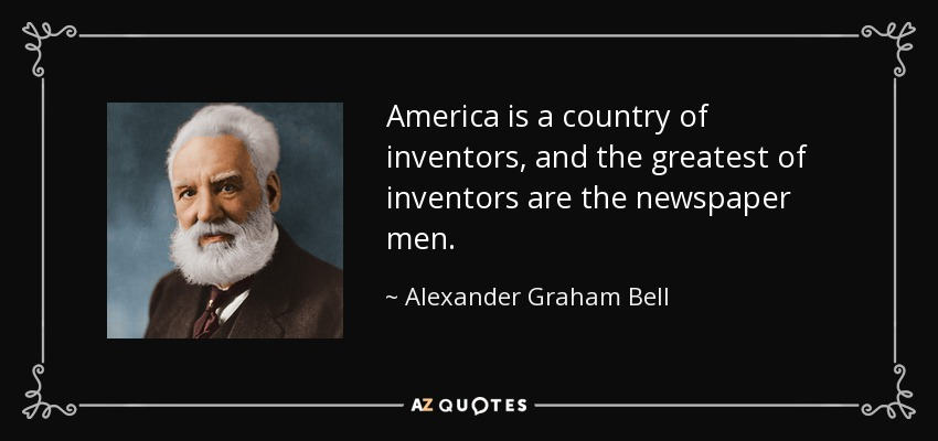 America is a country of inventors, and the greatest of inventors are the newspaper men. - Alexander Graham Bell