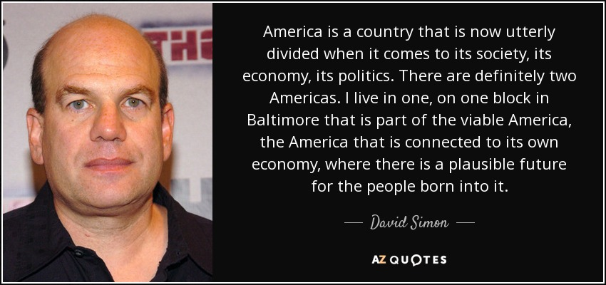 America is a country that is now utterly divided when it comes to its society, its economy, its politics. There are definitely two Americas. I live in one, on one block in Baltimore that is part of the viable America, the America that is connected to its own economy, where there is a plausible future for the people born into it. - David Simon