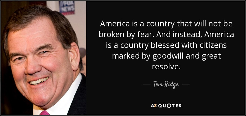 America is a country that will not be broken by fear. And instead, America is a country blessed with citizens marked by goodwill and great resolve. - Tom Ridge