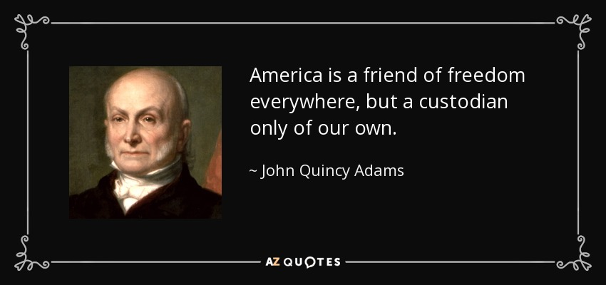 America is a friend of freedom everywhere, but a custodian only of our own. - John Quincy Adams