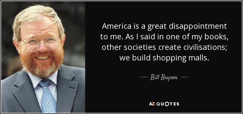 America is a great disappointment to me. As I said in one of my books, other societies create civilisations; we build shopping malls. - Bill Bryson