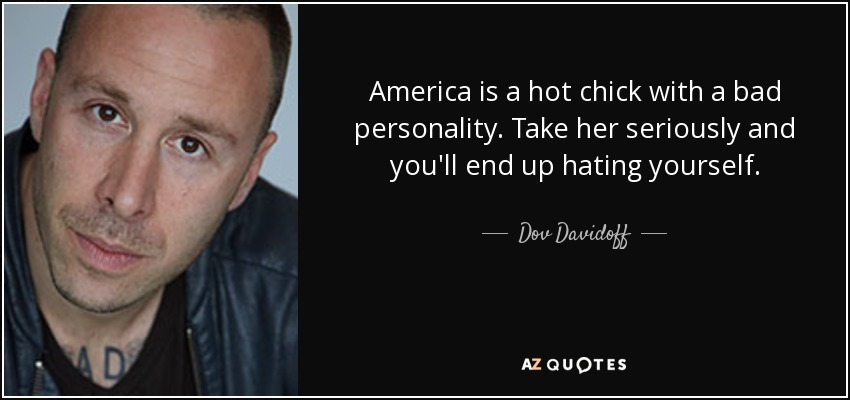 America is a hot chick with a bad personality. Take her seriously and you'll end up hating yourself. - Dov Davidoff