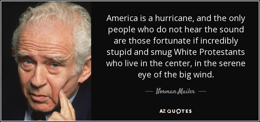America is a hurricane, and the only people who do not hear the sound are those fortunate if incredibly stupid and smug White Protestants who live in the center, in the serene eye of the big wind. - Norman Mailer