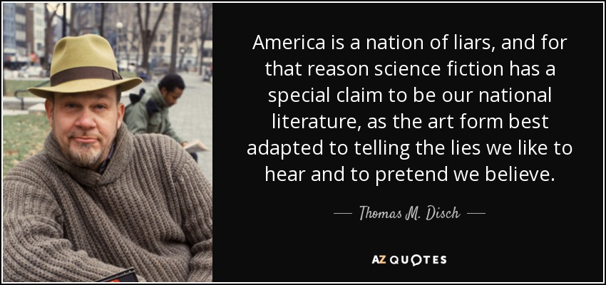America is a nation of liars, and for that reason science fiction has a special claim to be our national literature, as the art form best adapted to telling the lies we like to hear and to pretend we believe. - Thomas M. Disch