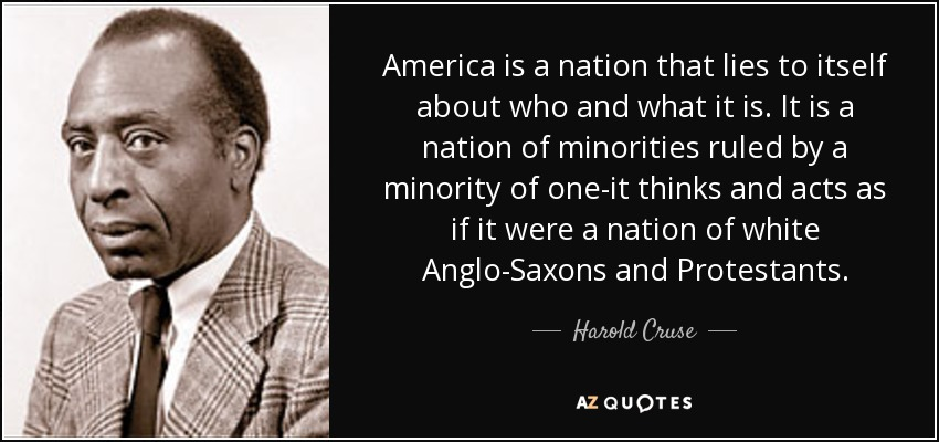 America is a nation that lies to itself about who and what it is. It is a nation of minorities ruled by a minority of one-it thinks and acts as if it were a nation of white Anglo-Saxons and Protestants. - Harold Cruse