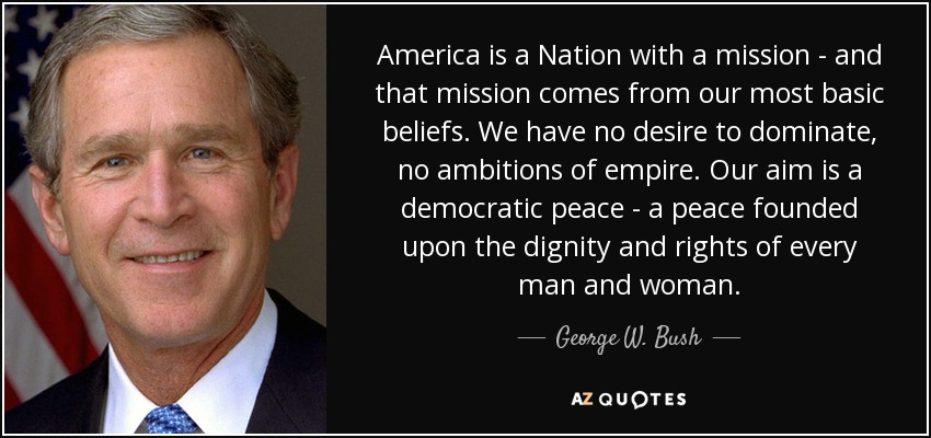 America is a Nation with a mission - and that mission comes from our most basic beliefs. We have no desire to dominate, no ambitions of empire. Our aim is a democratic peace - a peace founded upon the dignity and rights of every man and woman. - George W. Bush