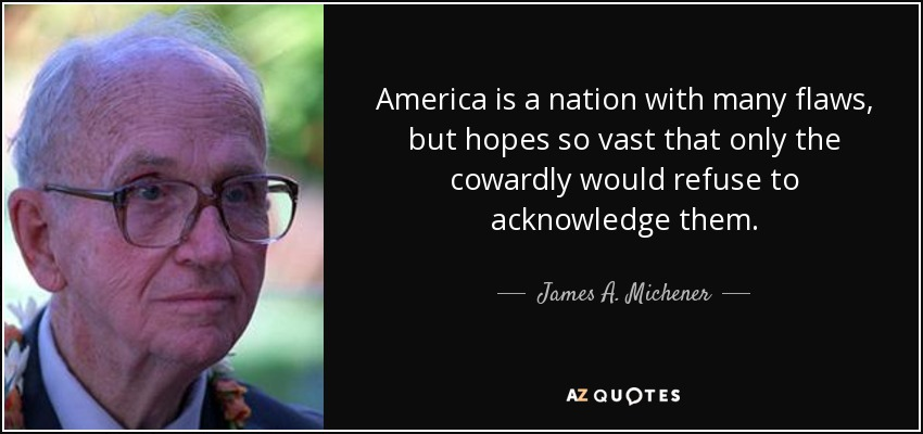 America is a nation with many flaws, but hopes so vast that only the cowardly would refuse to acknowledge them. - James A. Michener