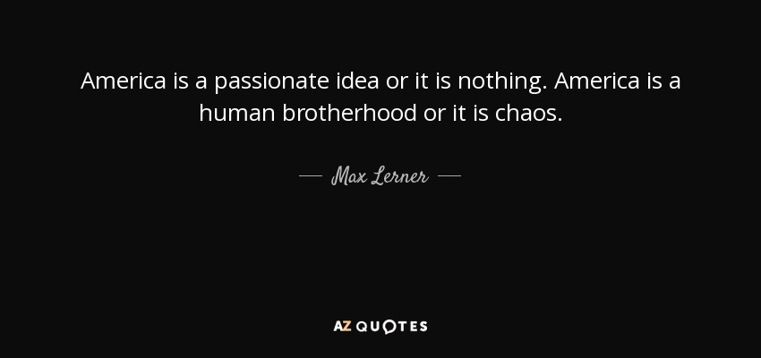 America is a passionate idea or it is nothing. America is a human brotherhood or it is chaos. - Max Lerner