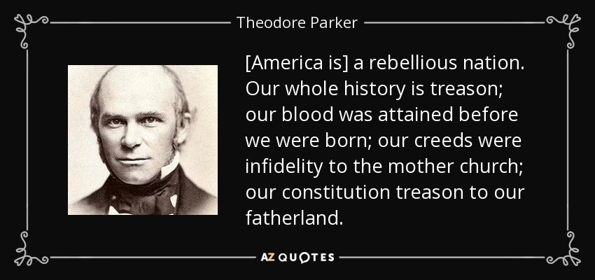 [America is] a rebellious nation. Our whole history is treason; our blood was attained before we were born; our creeds were infidelity to the mother church; our constitution treason to our fatherland. - Theodore Parker