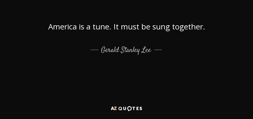 America is a tune. It must be sung together. - Gerald Stanley Lee
