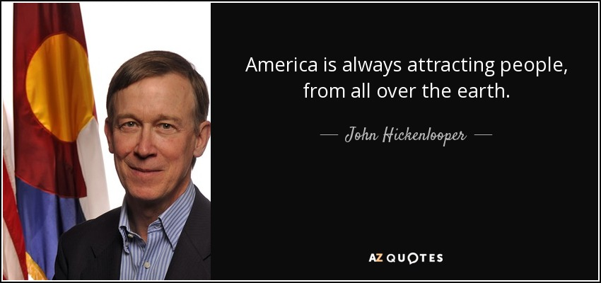 America is always attracting people, from all over the earth. - John Hickenlooper